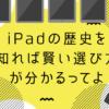 Ipadの歴史を知れば賢い選び方が分かるってよ01