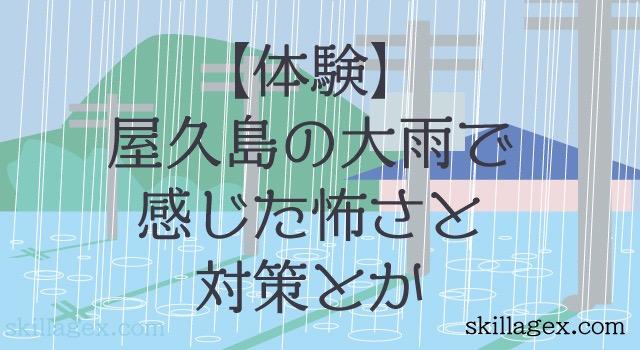 50年に1度の大雨を屋久島で体験して感じた恐怖