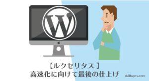 【ルクセリタス 】高速化は最後の仕上げが重要です【Wordpress】top@skillagex