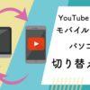 YouTubeのモバイル版画面とPC版画面を切り替える方法【アプリ不要】